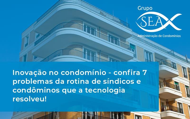Inovação No Condomínio – Confira 7 Problemas Da Rotina De Síndicos E Condôminos Que A Tecnologia Resolveu!
