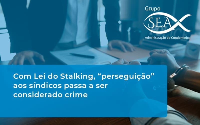 """Com Lei Do Stalking, """"perseguição"""" Aos Síndicos Passa A Ser Considerado Crime"""